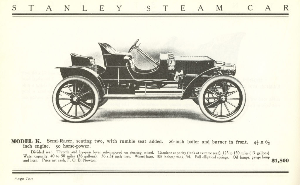 """There is a drawing of the side profile of the 1907 Stanley Semi-Racer Model K. Above the car it says """"Stanley Steam Car"""" and below it says """"Model K. Semi-Racer, seating two, with rumble seat added. 26-inch boiler and burner in front 4 1/2 x 6 1/2 inch engine. 30 horse-power."""" Underneath that in smaller font it reads """"Divided seat. Throttle and by-pass lever sub-imposed on steering wheel. Gasolene capacity (tank at extreme rear), 125 to 150 miles (13 gallons). Water capacity, 40 to 50 miles (36 gallons). 36 x 3 1/2 inch tires. Wheel base, 108 inches; track, 54. Full eliptical springs. Oil lamps, gague lamp and horn. Price net cash, F. O. B. Newton."""" To the right of this text in a big font it reads """"$1,800"""""""